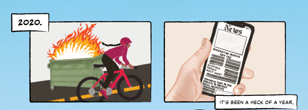 Panel 1:  A woman with a long braid biking up a hill. On the side of the road, a dumpster is engulfed in flames. The caption reads '2020.'  Panel 2: The same woman  looking at the news on a smartphone. Headlines read, 'Quarantine Reaches Day 100;' 'Wildfires Engulf West Coast;' and 'Thousands Take to the Streets to Protest Racial Injustice.' The caption reads 'It's been a heck of a year.'